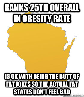 Ranks 25th overall in obesity rate Is OK with being the butt of fat jokes so the actual fat states don't feel bad - Ranks 25th overall in obesity rate Is OK with being the butt of fat jokes so the actual fat states don't feel bad  Misc