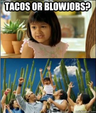 tacos or blowjobs? - tacos or blowjobs?  Why not both