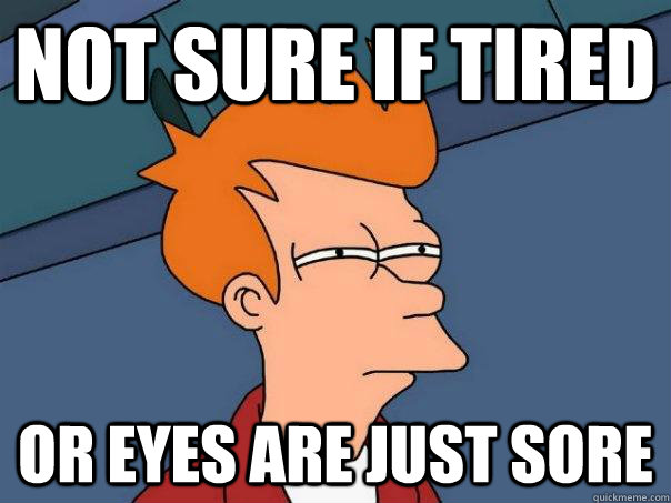 not sure if tired Or eyes are just sore - not sure if tired Or eyes are just sore  Futurama Fry