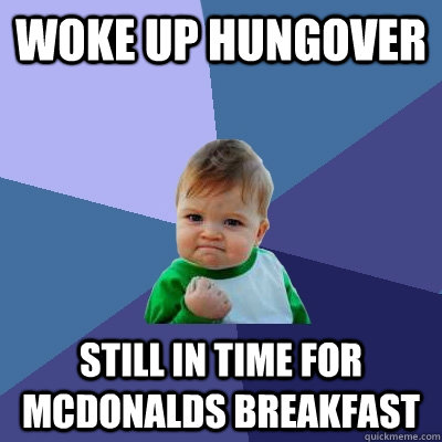 Woke up hungover Still in time for McDonalds breakfast - Woke up hungover Still in time for McDonalds breakfast  Success Kid