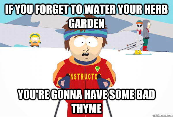 If you forget to water your herb garden You're gonna have some bad thyme - If you forget to water your herb garden You're gonna have some bad thyme  Super Cool Ski Instructor
