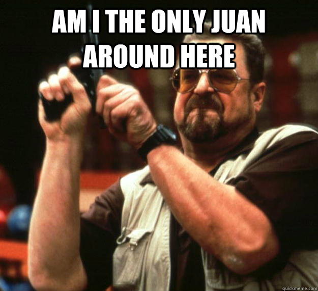 am i the only juan around here  - am i the only juan around here   Angry Walter