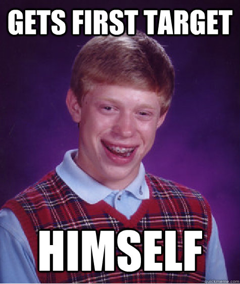 Gets first target himself - Gets first target himself  Bad Luck Brian