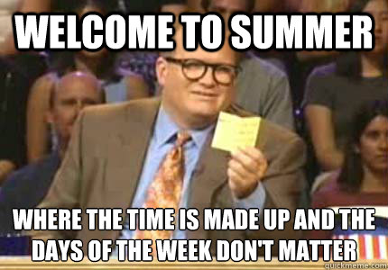 Welcome to summer Where the time is made up and the days of the week don't matter