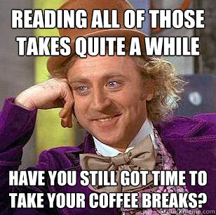 Reading all of those takes quite a while Have you still got time to take your coffee breaks? - Reading all of those takes quite a while Have you still got time to take your coffee breaks?  Condescending Wonka