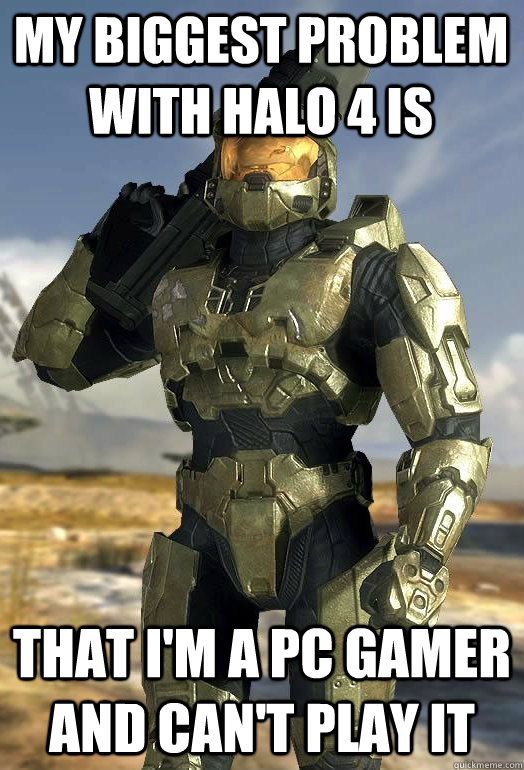 My biggest problem with halo 4 is that i'm a PC gamer and can't play it - My biggest problem with halo 4 is that i'm a PC gamer and can't play it  Master Chief