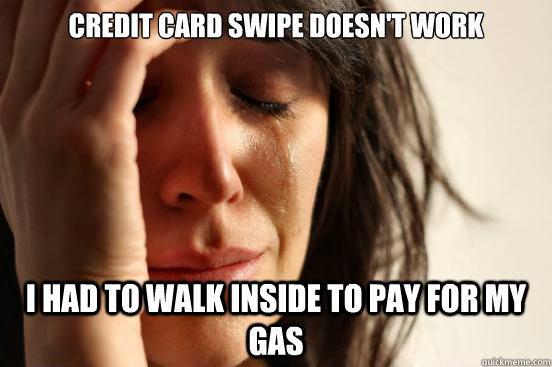 Credit card swipe doesn't work I had to walk inside to pay for my gas - Credit card swipe doesn't work I had to walk inside to pay for my gas  First World Problems