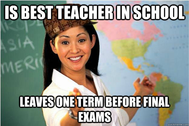 Is best teacher in school leaves one term before final exams - Is best teacher in school leaves one term before final exams  Scumbag Teacher