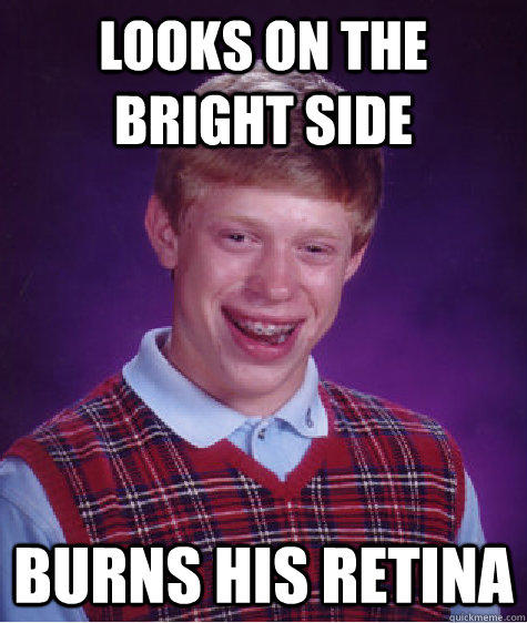 looks on the bright side burns his retina - looks on the bright side burns his retina  Bad Luck Brian