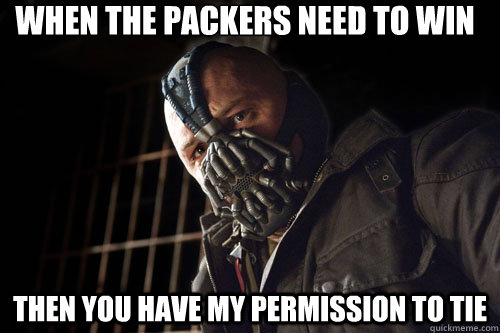 When the Packers need to win Then you have my permission to tie