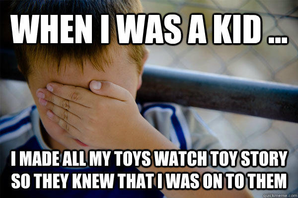 WHEN I WAS A KID ... I made all my toys watch toy story so they knew that i was on to them  Confession kid