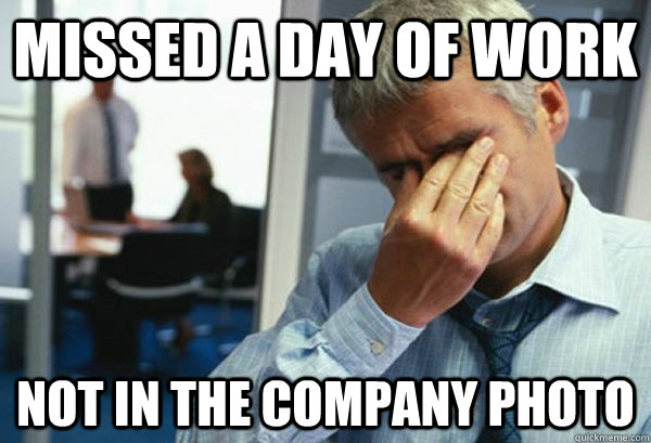 Missed a day of work Not in the company photo - Missed a day of work Not in the company photo  Male First World Problems
