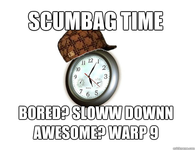 Scumbag time bored? sloww downn awesome? warp 9