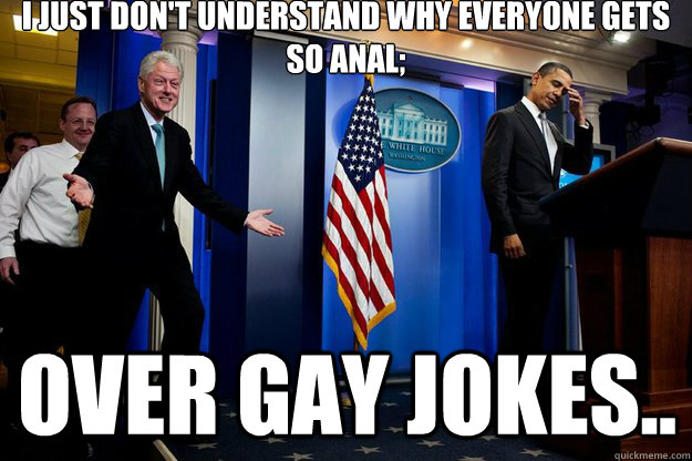 I just don't understand why everyone gets so anal; over gay jokes.. - I just don't understand why everyone gets so anal; over gay jokes..  Inappropriate Timing Bill Clinton