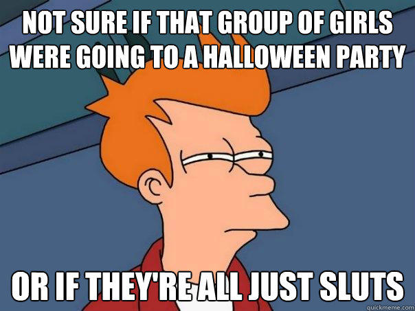 Not sure if that group of girls were going to a halloween party or if they're all just sluts - Not sure if that group of girls were going to a halloween party or if they're all just sluts  Futurama Fry