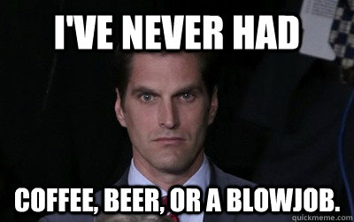I've never had coffee, beer, or a blowjob. - I've never had coffee, beer, or a blowjob.  Menacing Josh Romney
