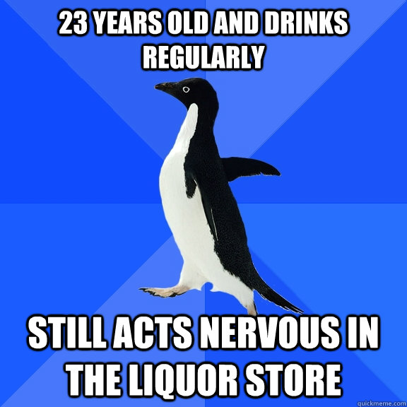 23 years old and drinks regularly still acts nervous in the liquor store - 23 years old and drinks regularly still acts nervous in the liquor store  Socially Awkward Penguin