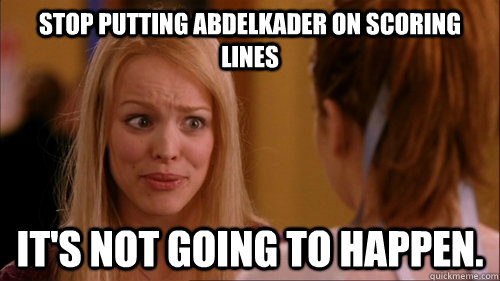 Stop putting Abdelkader on scoring lines it's not going to happen.