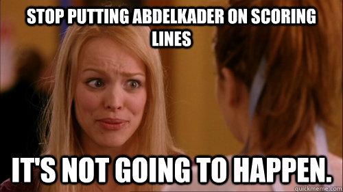 Stop putting Abdelkader on scoring lines it's not going to happen.