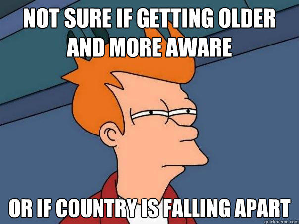 Not sure if getting older and more aware or if country is falling apart - Not sure if getting older and more aware or if country is falling apart  Futurama Fry