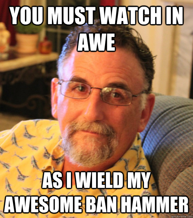 You must watch in awe as i wield my awesome ban hammer - You must watch in awe as i wield my awesome ban hammer  Misc