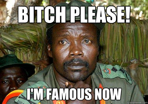 bitch please! i'm famous now   Kony Meme