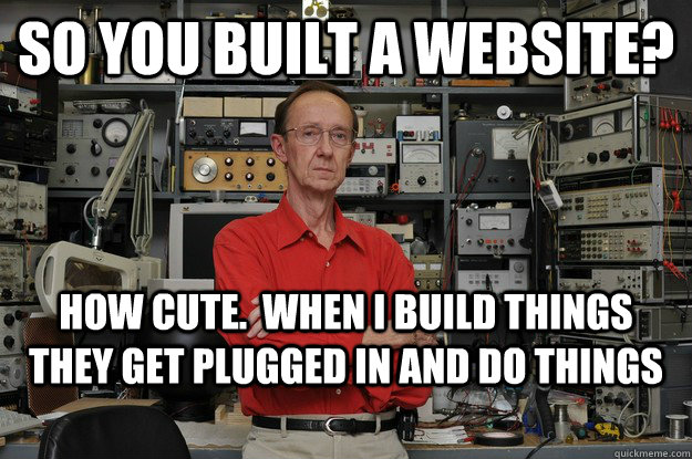 So you built a website? How cute.  When I build things they get plugged in and do things  the most interesting nerd in the world