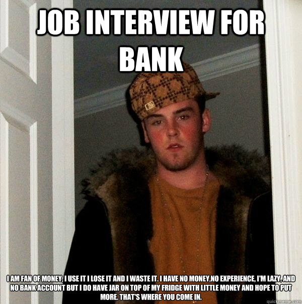 job interview for bank i am fan of money, i use it i lose it and i waste it. i have no money,no experience, I'm lazy, and no bank account but i do have jar on top of my fridge with little money and hope to put more. that's where you come in.  Scumbag Steve