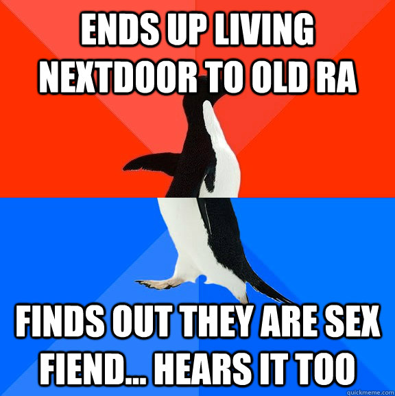 Ends up living nextdoor to old RA finds out they are sex fiend... hears it too - Ends up living nextdoor to old RA finds out they are sex fiend... hears it too  Socially Awesome Awkward Penguin
