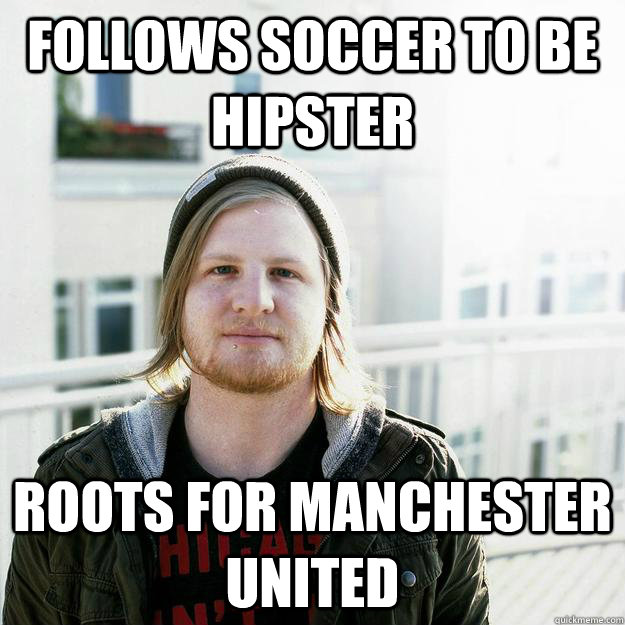 Follows soccer to be hipster roots for Manchester United - Follows soccer to be hipster roots for Manchester United  scumbaghipster