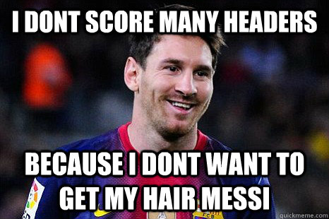 I dont score many headers Because i dont want to get my hair messi - I dont score many headers Because i dont want to get my hair messi  Messi