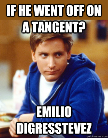 if he went off on a tangent? emilio digresstevez - if he went off on a tangent? emilio digresstevez  What Would You Call Emilio Estevez...