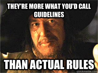 They're more what you'd call guidelines than actual rules - They're more what you'd call guidelines than actual rules  Barbosa Rules