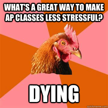 What's a great way to make AP classes less stressful? Dying  Anti-Joke Chicken