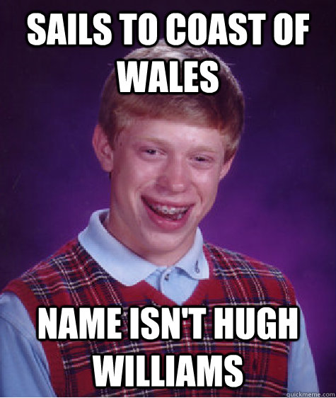 sails to coast of wales name isn't hugh williams - sails to coast of wales name isn't hugh williams  Bad Luck Brian