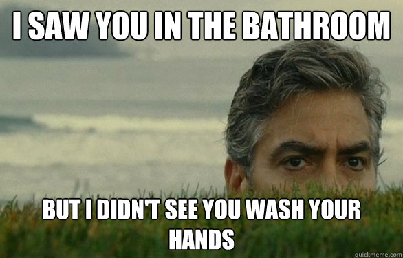 df61fee8effc1605217e4b06059d7df5e0e9af9c1cf4ac1343b3c54396cabc55 i saw you in the bathroom but i didn't see you wash your hands