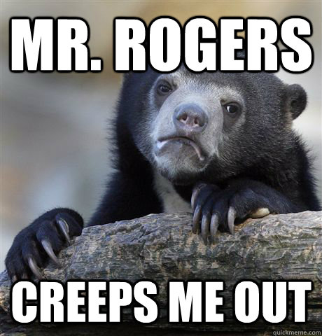 Mr. Rogers Creeps me out - Mr. Rogers Creeps me out  Confession Bear