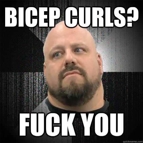 bicep curls? fuck you  Irate Powerlifter