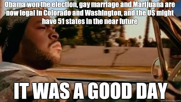 Obama won the election, gay marriage and Marijuana are now legal in Colorado and Washington, and the US might have 51 states in the near future IT WAS A GOOD DAY - Obama won the election, gay marriage and Marijuana are now legal in Colorado and Washington, and the US might have 51 states in the near future IT WAS A GOOD DAY  It was a good day