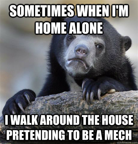Sometimes when I'm home alone I walk around the house pretending to be a mech - Sometimes when I'm home alone I walk around the house pretending to be a mech  Confession Bear