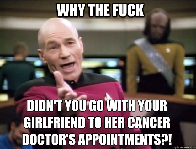 WHY THE FUCK didn't you go with your girlfriend to her cancer doctor's appointments?!  Piccard 2