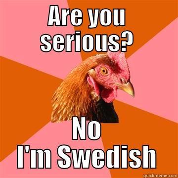 ARE YOU SERIOUS? NO I'M SWEDISH Anti-Joke Chicken