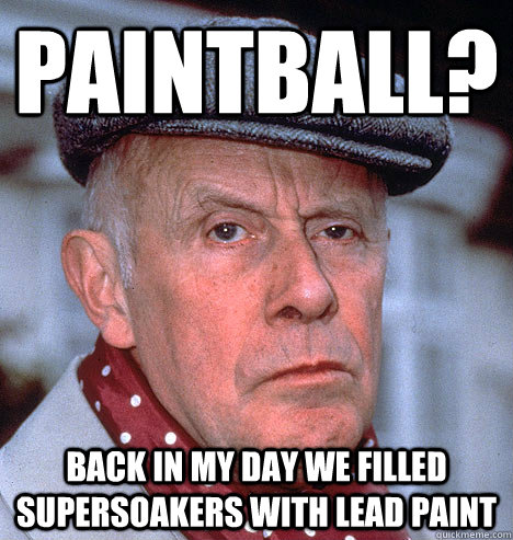 paintball? back in my day we filled supersoakers with lead paint