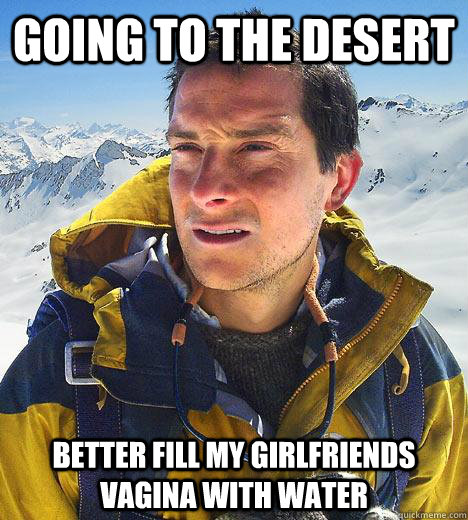Going to the desert Better fill my girlfriends vagina with water  Bear Grylls
