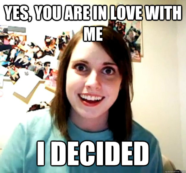 Yes, you are in love with me I decided - Yes, you are in love with me I decided  Overly Attached Girlfriend