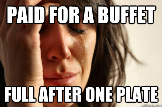 Paid for a buffet Full after one plate - Paid for a buffet Full after one plate  First World Problems