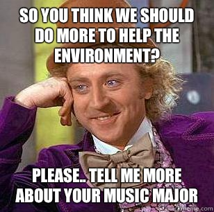 So you think we should do more to help the environment?  Please.. Tell me more about your music major - So you think we should do more to help the environment?  Please.. Tell me more about your music major  Condescending Wonka