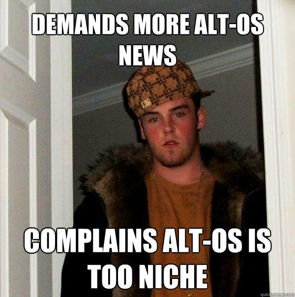 Demands more alt-OS news Complains alt-os is too niche - Demands more alt-OS news Complains alt-os is too niche  Scumbag Steve