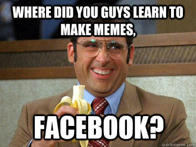 where did you guys learn to make memes, Facebook?