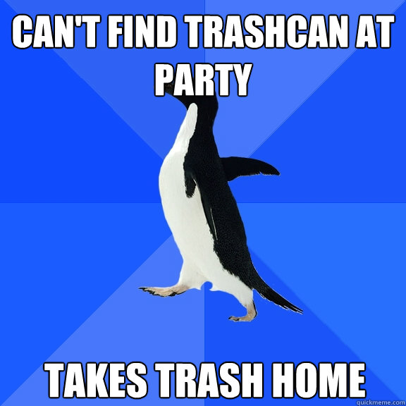 Can't find trashcan at party takes trash home - Can't find trashcan at party takes trash home  Socially Awkward Penguin